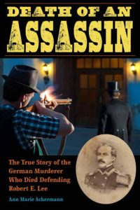 Death of an Assassin: The True Story of the Germany Murderer Who Died Defending Robert E. Lee.